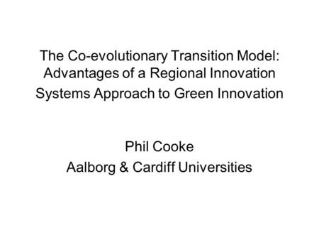 The Co-evolutionary Transition Model: Advantages of a Regional Innovation <strong>Systems</strong> Approach to Green Innovation Phil Cooke Aalborg & Cardiff Universities.