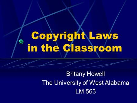 Copyright Laws in the Classroom Britany Howell The University of West Alabama LM 563.