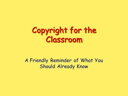 Copyright for the Classroom A Friendly Reminder of What You Should Already Know.
