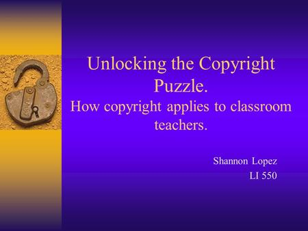Unlocking the Copyright Puzzle. How copyright applies to classroom teachers. Shannon Lopez LI 550.