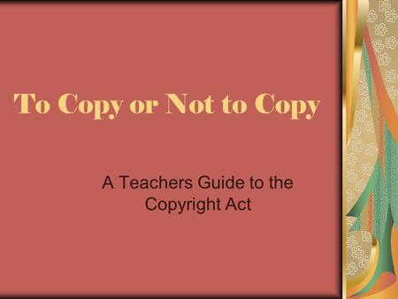 To Copy or Not to Copy A Teachers Guide to the Copyright Act.