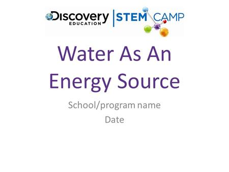 Water As An Energy Source School/program name Date.