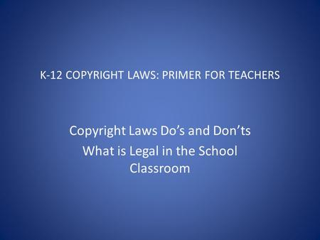 K-12 COPYRIGHT LAWS: PRIMER FOR TEACHERS Copyright Laws Do's and Don'ts What is Legal in the School Classroom.