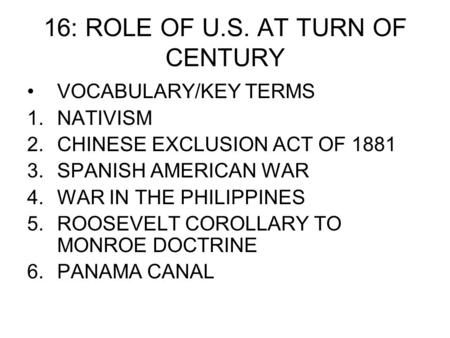 16: ROLE OF U.S. AT TURN OF CENTURY VOCABULARY/KEY TERMS 1.NATIVISM 2.CHINESE EXCLUSION ACT OF 1881 3.SPANISH AMERICAN WAR 4.WAR IN THE PHILIPPINES 5.ROOSEVELT.