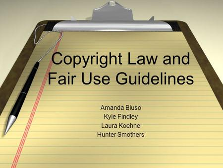 Copyright Law and Fair Use Guidelines Amanda Biuso Kyle Findley Laura Koehne Hunter Smothers.