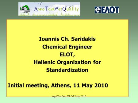 Ioannis Ch. Saridakis Chemical Engineer ELOT, Hellenic Organization for Standardization Initial meeting, Athens, 11 May 2010 AgriTourNet /ELOT May 2010.