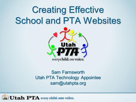 Creating Effective School and PTA Websites Sam Farnsworth Utah PTA Technology Appointee