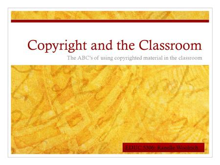 Copyright and the Classroom The ABC's of using copyrighted material in the classroom EDUC 5306: Ranelle Woolrich.