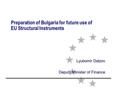 Preparation of Bulgaria for future use of EU Structural Instruments Lyubomir Datzov Deputy Minister of Finance.