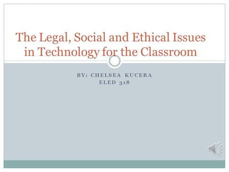 BY: CHELSEA KUCERA ELED 318 The Legal, Social and Ethical Issues in Technology for the Classroom.