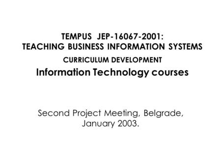TEMPUS JEP-16067-2001: TEACHING BUSINESS INFORMATION SYSTEMS CURRICULUM DEVELOPMENT Information Technology courses Second Project Meeting, Belgrade, January.