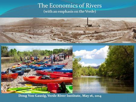 The Economics of Rivers (with an emphasis on the Verde) Doug Von Gausig, Verde River Institute, May 16, 2014.
