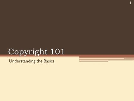 Copyright 101 Understanding the Basics 1. Myths You can use anything you can download from the Internet If a work does not contain the copyright symbol.