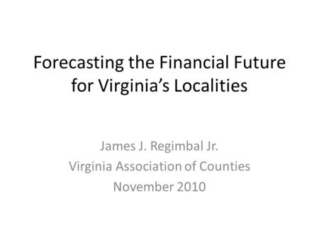 Forecasting the Financial Future for Virginia's Localities James J. Regimbal Jr. Virginia Association of Counties November 2010.