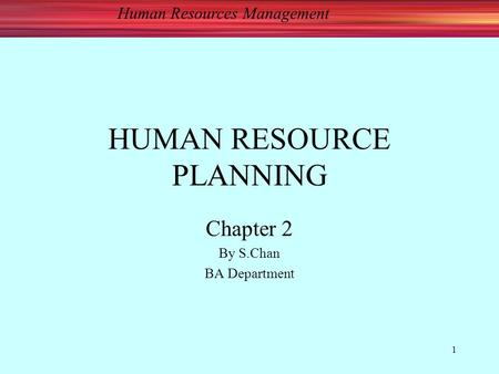Human Resources Management 1 HUMAN RESOURCE PLANNING Chapter 2 By S.Chan BA Department.