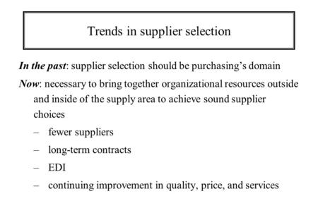 Trends in supplier selection In the past: supplier selection should be purchasing's domain Now: necessary to bring together organizational resources outside.