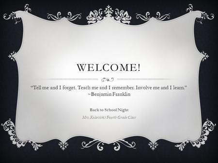 "WELCOME! Back to School Night Mrs. Kolarsick's Fourth Grade Class ""Tell me and I forget. Teach me and I remember. Involve me and I learn."" ~Benjamin Franklin."