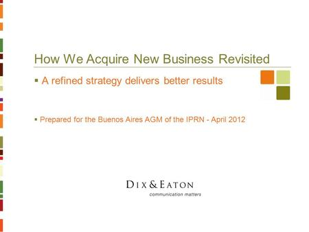 How We Acquire New Business Revisited  A refined strategy delivers better results  Prepared for the Buenos Aires AGM of the IPRN - April 2012.