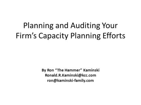 "Planning <strong>and</strong> Auditing Your Firm's Capacity Planning Efforts By Ron ""The Hammer"" Kaminski"