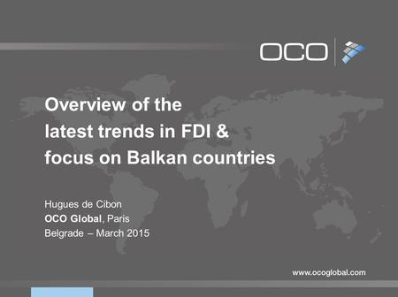 Overview <strong>of</strong> the latest trends <strong>in</strong> <strong>FDI</strong> & focus on Balkan countries Hugues de Cibon OCO Global, Paris Belgrade – March 2015.