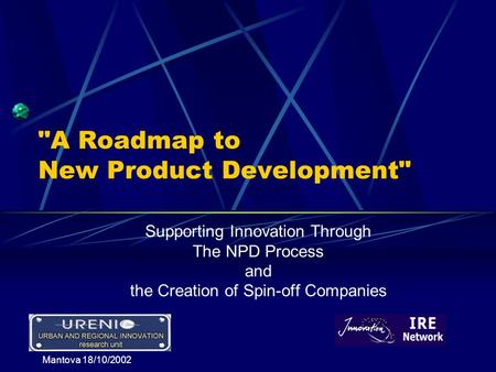 Mantova 18/10/2002 A Roadmap to New Product Development Supporting Innovation Through The NPD Process and the Creation of Spin-off Companies.