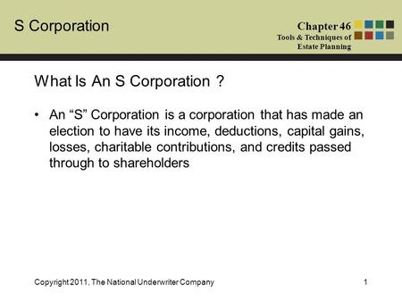 "S Corporation Chapter 46 Tools & Techniques of Estate Planning Copyright 2011, The National Underwriter Company1 An ""S"" Corporation is a corporation that."