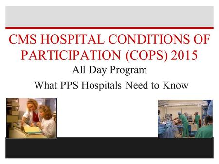 CMS HOSPITAL CONDITIONS OF PARTICIPATION (COPS) 2015 All Day Program What PPS Hospitals Need <strong>to</strong> Know.