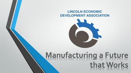 A Collaborative Effort to Address Workforce Concerns in Lincoln County Manufacturing a Future that Works.