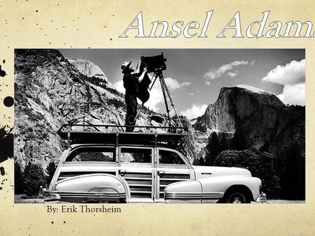 By: Erik Thorsheim. Biography Born Ansel Easton Adams Feb 20, 1902 San Francisco, California Died April 22, 1984 (Monterey Ca.) Married to Virginia Rose.