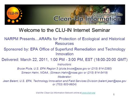 1 Welcome to the CLU-<strong>IN</strong> Internet Seminar NARPM Presents…ARARs for Protection <strong>of</strong> Ecological and Historical <strong>Resources</strong> Sponsored by: EPA Office <strong>of</strong> Superfund.