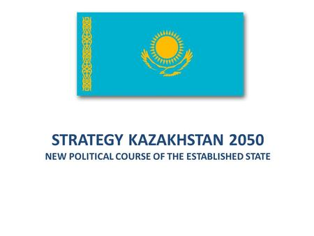 STRATEGY KAZAKHSTAN 2050 NEW POLITICAL COURSE OF THE ESTABLISHED STATE