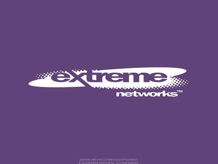 Extreme Networks Confidential and Proprietary. © 2010 Extreme Networks Inc. All rights reserved.