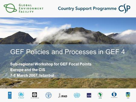 GEF Policies and Processes in GEF 4 Sub-regional Workshop for GEF Focal Points Europe and the CIS 7-8 March 2007, Istanbul.
