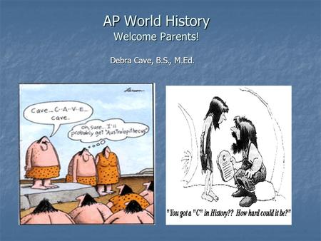 AP World History Welcome Parents! Debra Cave, B.S., M.Ed.