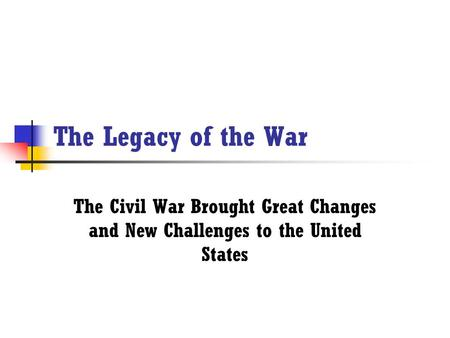 The Legacy of the War The Civil War Brought Great Changes and New Challenges to the United States.