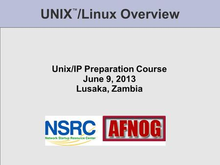 UNIX ™ /Linux Overview Unix/IP Preparation Course June 9, 2013 Lusaka, Zambia.