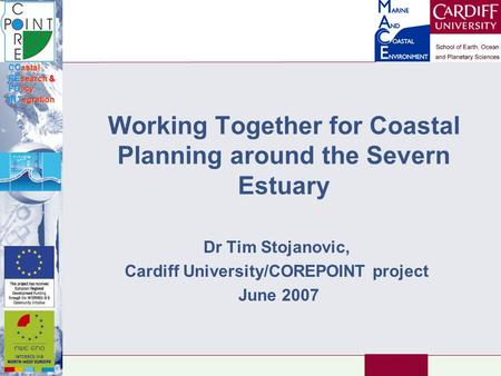 COastal REsearch & POlicy INTegration Working Together for Coastal Planning around the Severn Estuary Dr Tim Stojanovic, Cardiff University/COREPOINT project.