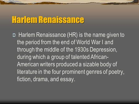 Harlem Renaissance  Harlem Renaissance (HR) is the name given to the period from the end of World War I and through the middle of the 1930s Depression,
