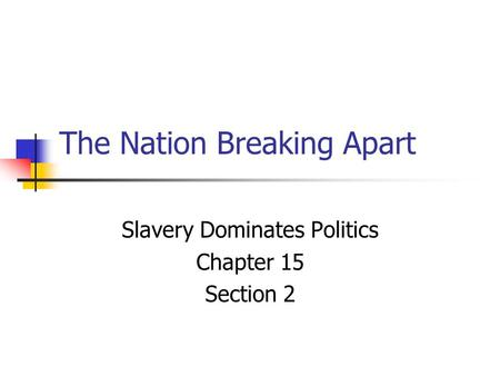 The Nation Breaking Apart Slavery Dominates Politics Chapter 15 Section 2.