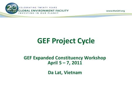 GEF Project Cycle GEF Expanded Constituency Workshop April 5 – 7, 2011 Da Lat, Vietnam.