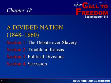 C ALL TO F REEDOM HOLT HOLT, RINEHART AND WINSTON Beginnings to 1914 1 A DIVIDED NATION (1848–1860) Section 1: The Debate over Slavery Section 2: Trouble.