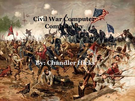 BY: CHANDLER HICKS Civil War Computer Competency By: Chandler Hicks.
