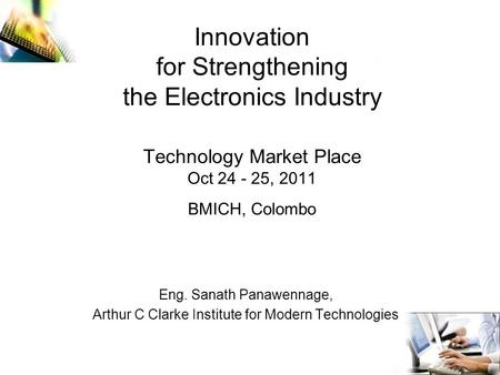 Innovation for Strengthening the Electronics Industry Technology Market Place Oct 24 - 25, 2011 BMICH, Colombo Eng. Sanath Panawennage, Arthur C Clarke.