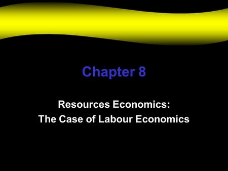 Chapter 8 Resources Economics: The Case of Labour Economics.