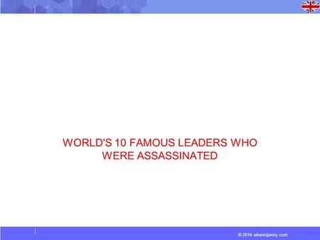 © 2014 wheresjenny.com WORLD'S 10 FAMOUS LEADERS WHO WERE ASSASSINATED.
