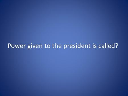 Power given to the president is called?. Executive.