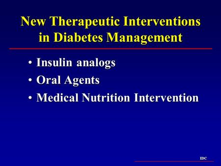 IDC New Therapeutic Interventions in Diabetes Management Insulin analogsInsulin analogs Oral AgentsOral Agents Medical Nutrition InterventionMedical Nutrition.