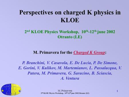 M. Primavera 2 nd KLOE Physics Workshop, 10 th -12 th june 2002 Otranto (LE) 1 Perspectives on charged K physics in KLOE 2 nd KLOE Physics Workshop, 10.