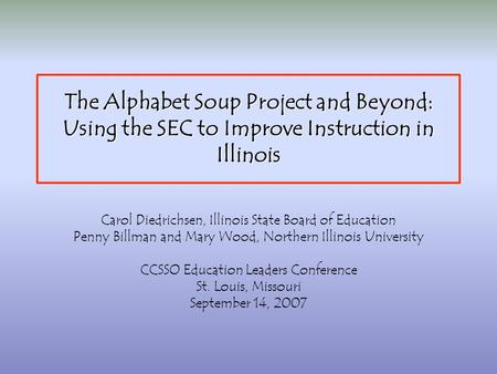 The Alphabet Soup Project and Beyond: Using the SEC to Improve Instruction in Illinois Carol Diedrichsen, Illinois State Board of Education Penny Billman.