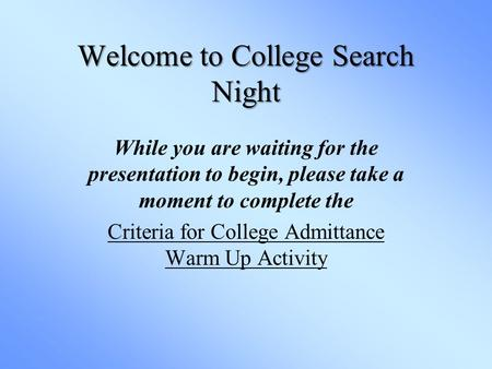 Welcome to College Search Night While you are waiting for the presentation to begin, please take a moment to complete the Criteria for College Admittance.